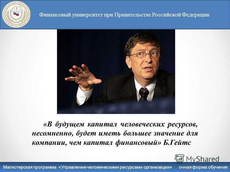 Билл Гейтс «В будущем капитал человеческих ресурсов, несомненно, будет иметь большее значение для компании, чем капитал финансовый» Б.Гейтс Финансовый университет при правительстве Российской Федерации Магистерская программа : Управление персоналом З