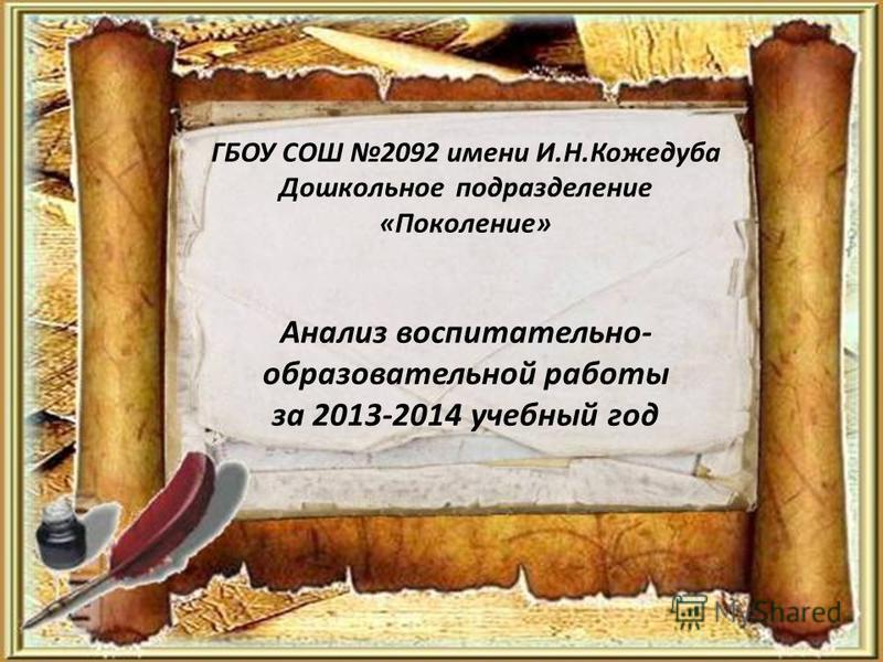 ГБОУ СОШ 2092 имени И.Н.Кожедуба Дошкольное подразделение «Поколение» Анализ воспитательно- образовательной работы за 2013-2014 учебный год