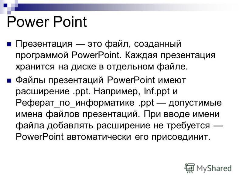 Power Point Презентация это файл, созданный программой PowerPoint. Каждая презентация хранится на диске в отдельном файле. Файлы презентаций PowerPoint имеют расширение.ppt. Например, Inf.ррt и Реферат_по_информатике.ppt допустимые имена файлов презе