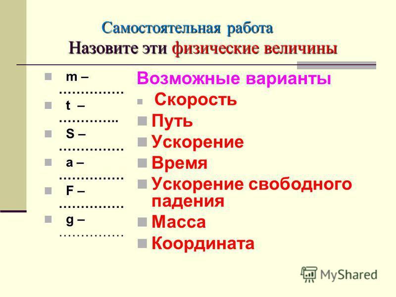 Самостоятельная работа Назовите эти физические величины Самостоятельная работа Назовите эти физические величины m – …………… m – …………… t – ………….. t – ………….. S – …………… S – …………… a – …………… a – …………… F – …………… F – …………… g – …………… g – …………… Возможные вариан
