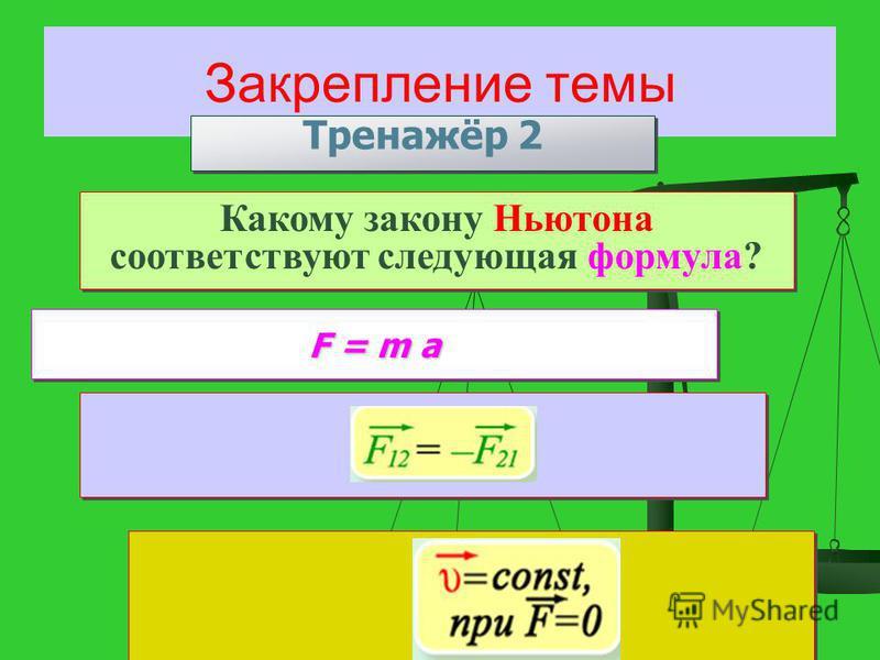 Закрепление темы Тренажёр 2 Какому закону Ньютона соответствуют следующая формула? F = m a