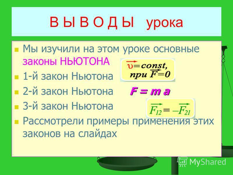 В Ы В О Д Ы урока Мы изучили на этом уроке основные законы НЬЮТОНА 1-й закон Ньютона F = m a 2-й закон Ньютона F = m a 3-й закон Ньютона Рассмотрели примеры применения этих законов на слайдах