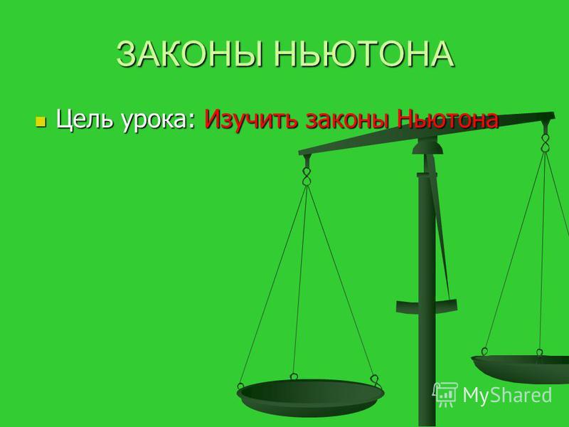 ЗАКОНЫ НЬЮТОНА Цель урока: Изучить законы Ньютона Цель урока: Изучить законы Ньютона