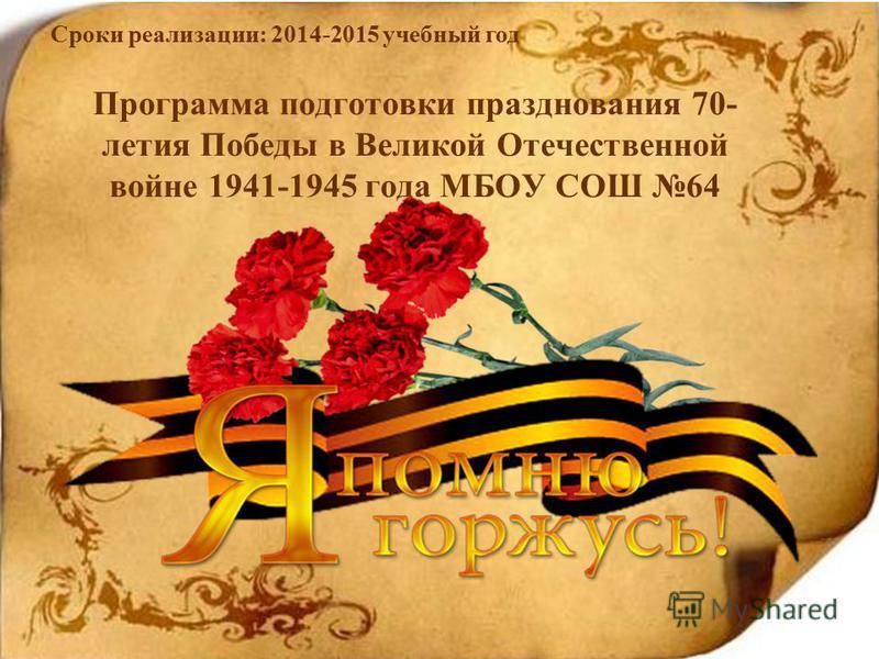 Программа подготовки празднования 70- летия Победы в Великой Отечественной войне 1941-1945 года МБОУ СОШ 64 Сроки реализации: 2014-2015 учебный год