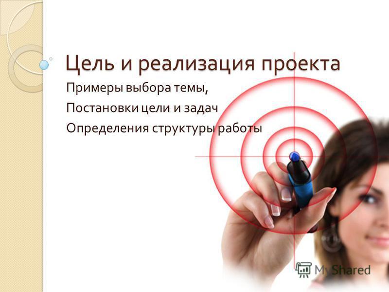Цель и реализация проекта Примеры выбора темы, Постановки цели и задач Определения структуры работы