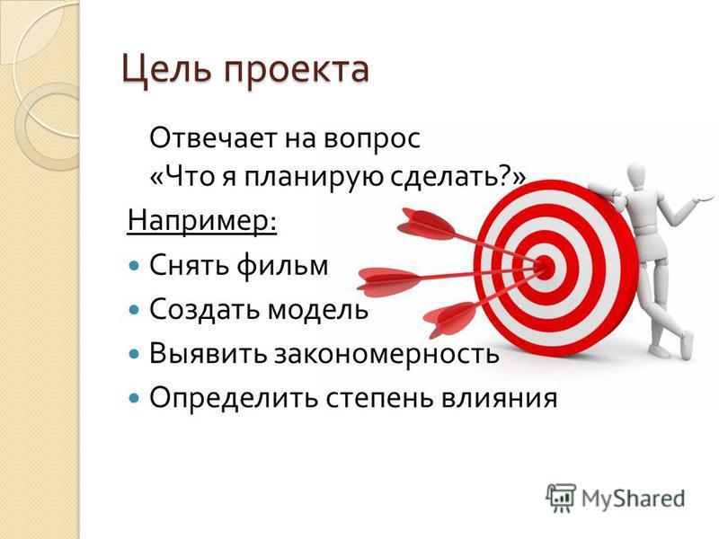 Цель проекта Отвечает на вопрос « Что я планирую сделать ?» Например : Снять фильм Создать модель Выявить закономерность Определить степень влияния