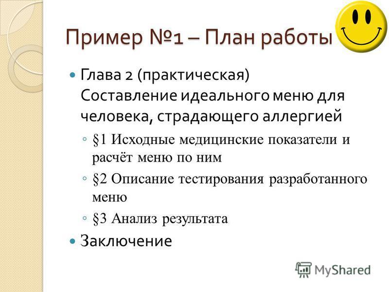 Пример 1 – План работы Глава 2 ( практическая ) Составление идеального меню для человека, страдающего аллергией §1 Исходные медицинские показатели и расчёт меню по ним §2 Описание тестирования разработанного меню §3 Анализ результата З аключение