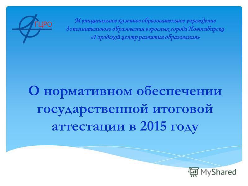 О нормативном обеспечении государственной итоговой аттестации в 2015 году Муниципальное казенное образовательное учреждение дополнительного образования взрослых города Новосибирска «Городской центр развития образования»