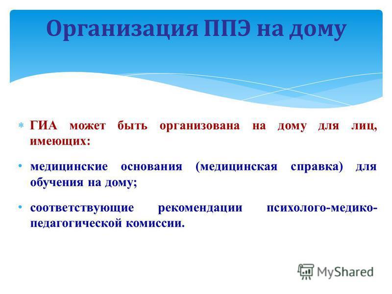 ГИА может быть организована на дому для лиц, имеющих: медицинские основания (медицинская справка) для обучения на дому; соответствующие рекомендации психолого-медико- педагогической комиссии. Организация ППЭ на дому