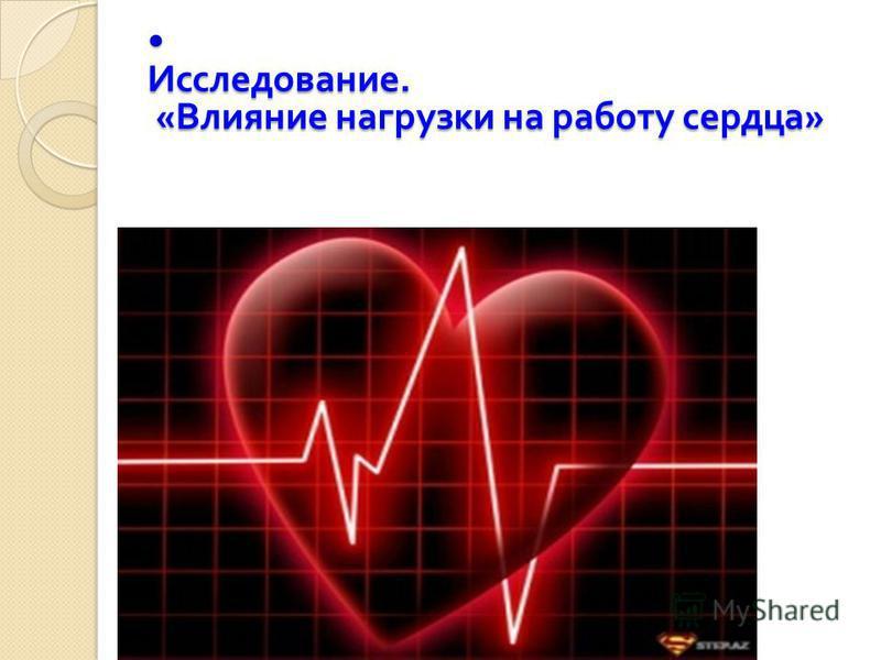 Исследование. « Влияние нагрузки на работу сердца » Исследование. « Влияние нагрузки на работу сердца »