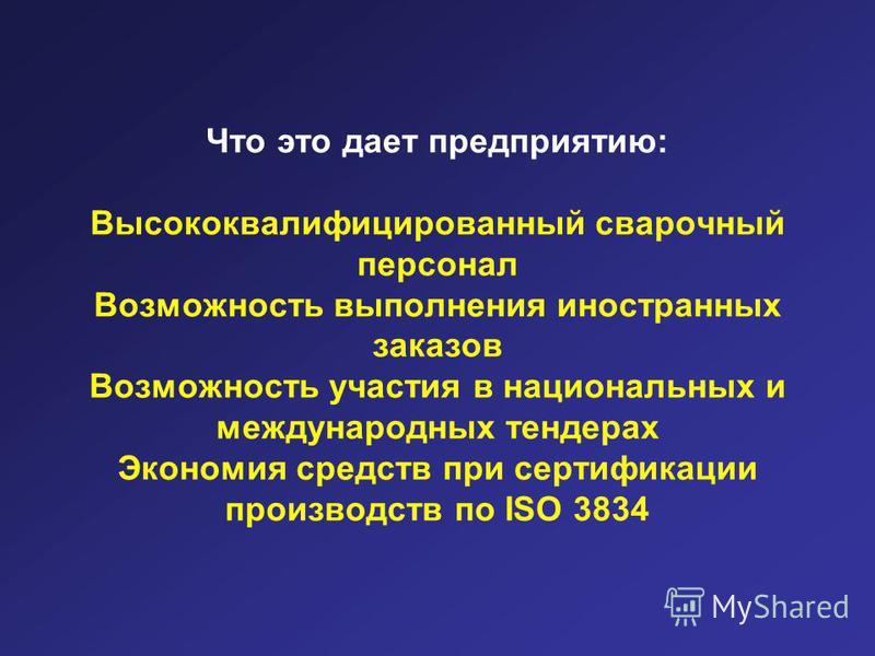 Что это дает предприятию: Высококвалифицированный сварочный персонал Возможность выполнения иностранных заказов Возможность участия в национальных и международных тендерах Экономия средств при сертификации производств по ISO 3834