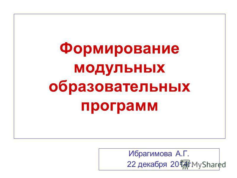 Формирование модульных образовательных программ Ибрагимова А.Г. 22 декабря 2014 г.