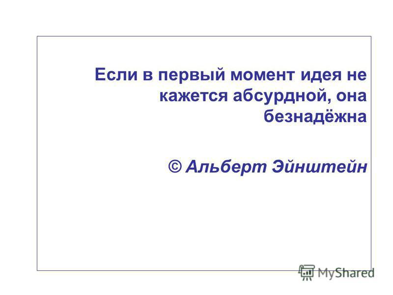 Если в первый момент идея не кажется абсурдной, она безнадёжна © Альберт Эйнштейн