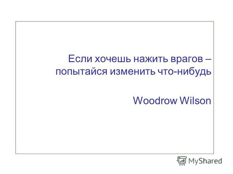 Если хочешь нажить врагов – попытайся изменить что-нибудь Woodrow Wilson
