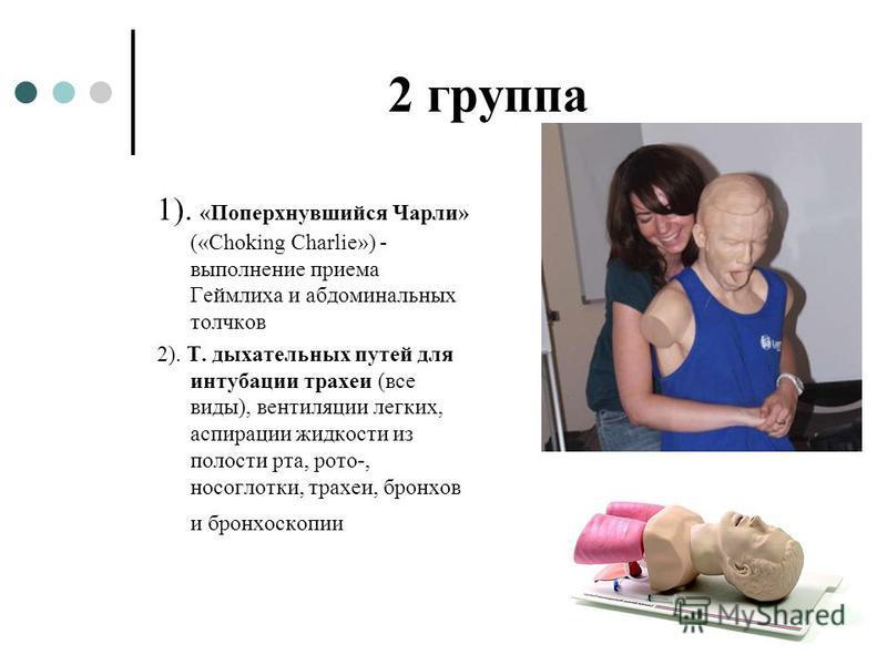 2 группа 1). «Поперхнувшийся Чарли» («Choking Charlie») - выполнение приема Геймлиха и абдоминальных толчков 2). Т. дыхательных путей для интубации трахеи (все виды), вентиляции легких, аспирации жидкости из полости рта, рото-, носоглотки, трахеи, бр