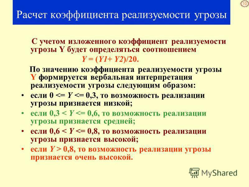 10 Расчет коэффициента реализуемости угрозы С учетом изложенного коэффициент реализуемости угрозы Y будет определяться соотношением Y = (Y1+ Y2)/20. По значению коэффициента реализуемости угрозы Y формируется вербальная интерпретация реализуемости уг