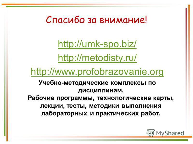 Спасибо за внимание! http://umk-spo.biz/ http://metodisty.ru/ http://www.profobrazovanie.org Учебно-методические комплексы по дисциплинам. Рабочие программы, технологические карты, лекции, тесты, методики выполнения лабораторных и практических работ.