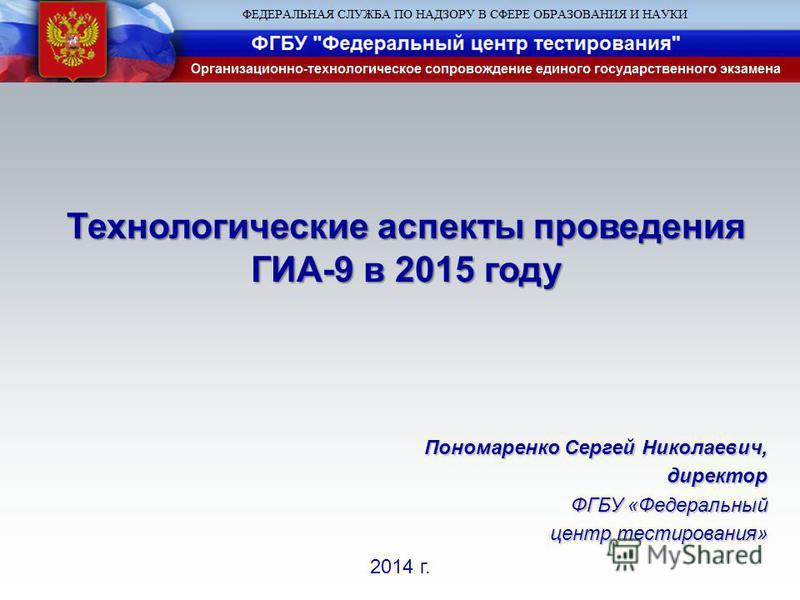 2014 г. Технологические аспекты проведения ГИА-9 в 2015 году Пономаренко Сергей Николаевич, директор ФГБУ «Федеральный центр тестирования»