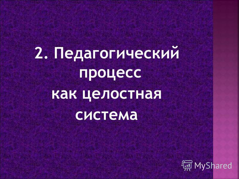 2. Педагогический процесс как целостная система