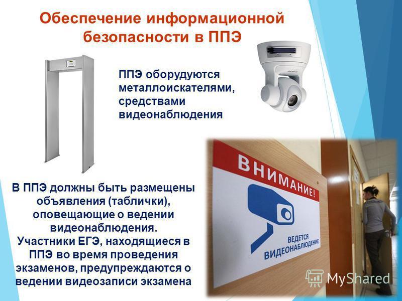 Обеспечение информационной безопасности в ППЭ ППЭ оборудуются металлоискателями, средствами видеонаблюдения В ППЭ должны быть размещены объявления (таблички), оповещающие о ведении видеонаблюдения. Участники ЕГЭ, находящиеся в ППЭ во время проведения
