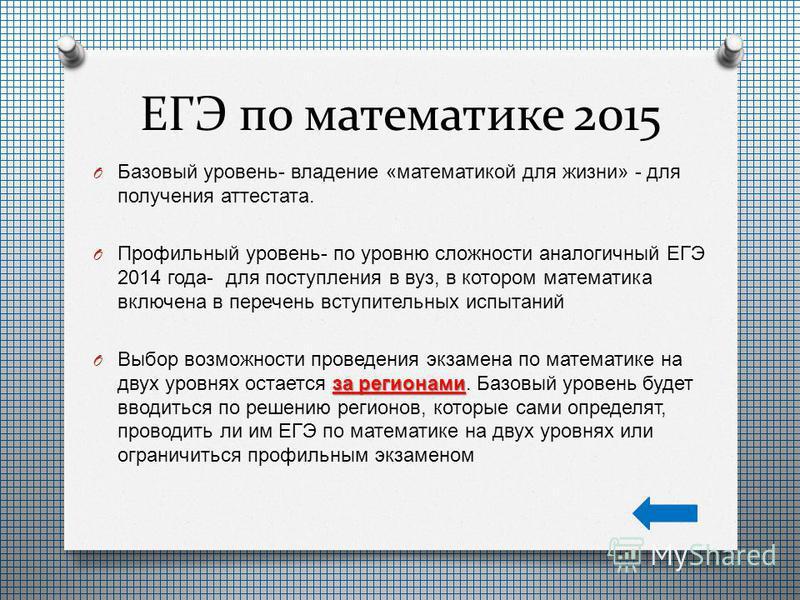 ЕГЭ по математике 2015 O Базовый уровень - владение « математикой для жизни » - для получения аттестата. O Профильный уровень - по уровню сложности аналогичный ЕГЭ 2014 года - для поступления в вуз, в котором математика включена в перечень вступитель