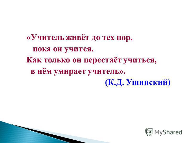 «Учитель живёт до тех пор, пока он учится. Как только он перестаёт учиться, в нём умирает учитель». (К.Д. Ушинский)