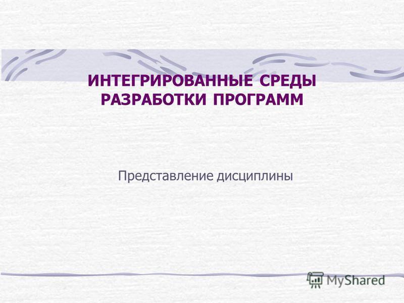 ИНТЕГРИРОВАННЫЕ СРЕДЫ РАЗРАБОТКИ ПРОГРАММ Представление дисциплины