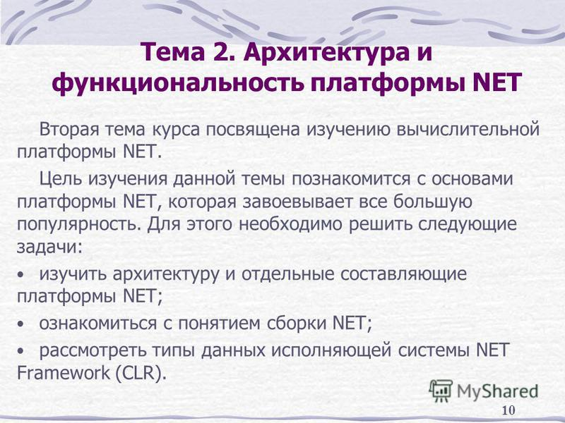 10 Тема 2. Архитектура и функциональность платформы NET Вторая тема курса посвящена изучению вычислительной платформы NET. Цель изучения данной темы познакомится с основами платформы NET, которая завоевывает все большую популярность. Для этого необхо