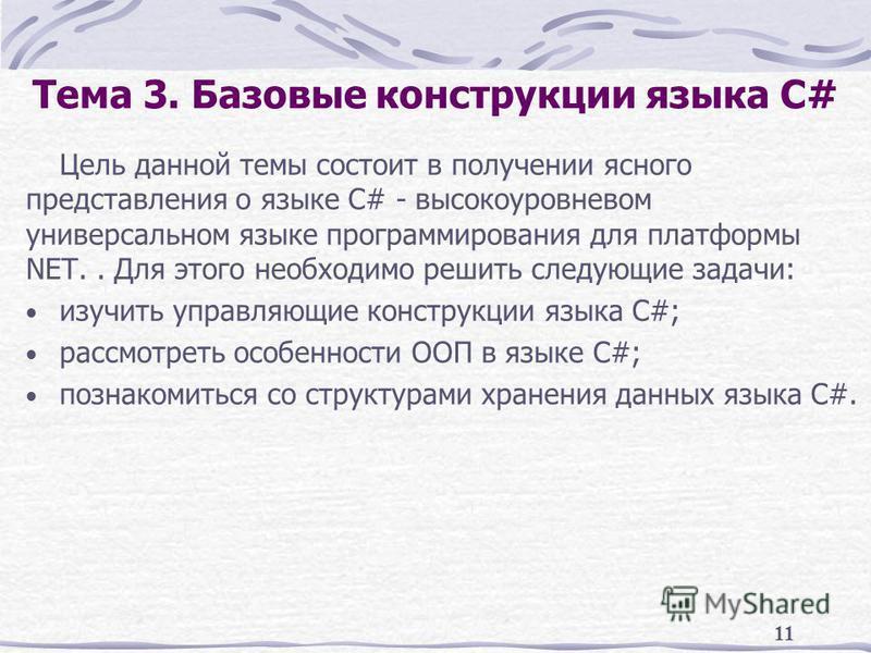 11 Тема 3. Базовые конструкции языка C# Цель данной темы состоит в получении ясного представления о языке C# - высокоуровневом универсальном языке программирования для платформы NET.. Для этого необходимо решить следующие задачи: изучить управляющие