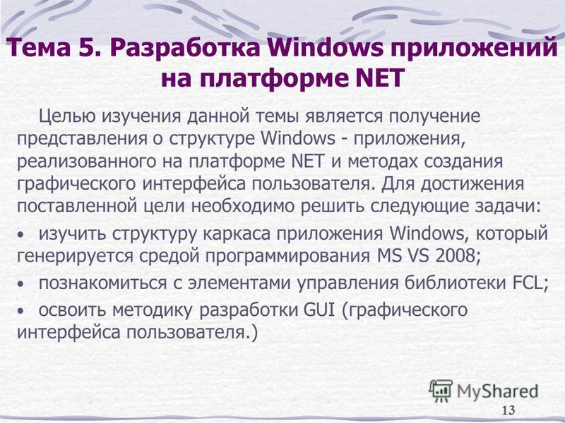 13 Тема 5. Разработка Windows приложений на платформе NET Целью изучения данной темы является получение представления о структуре Windows - приложения, реализованного на платформе NET и методах создания графического интерфейса пользователя. Для дости