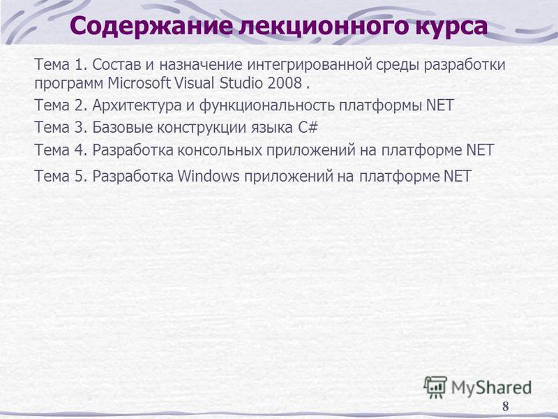 8 Содержание лекционного курса Тема 1. Состав и назначение интегрированной среды разработки программ Microsoft Visual Studio 2008. Тема 2. Архитектура и функциональность платформы NET Тема 3. Базовые конструкции языка C# Тема 4. Разработка консольных