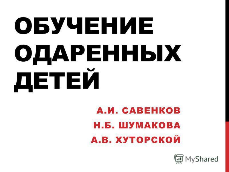 ОБУЧЕНИЕ ОДАРЕННЫХ ДЕТЕЙ А.И. САВЕНКОВ Н.Б. ШУМАКОВА А.В. ХУТОРСКОЙ