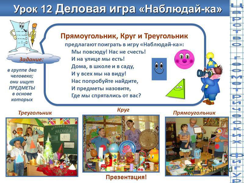 Урок 12 Деловая игра «Наблюдай-ка» Урок 12 Деловая игра «Наблюдай-ка» Прямоугольник, Круг и Треугольник предлагают поиграть в игру «Наблюдай-ка»: Мы повсюду! Нас не счесть! И на улице мы есть! Дома, в школе и в саду, И у всех мы на виду! Нас попробуй