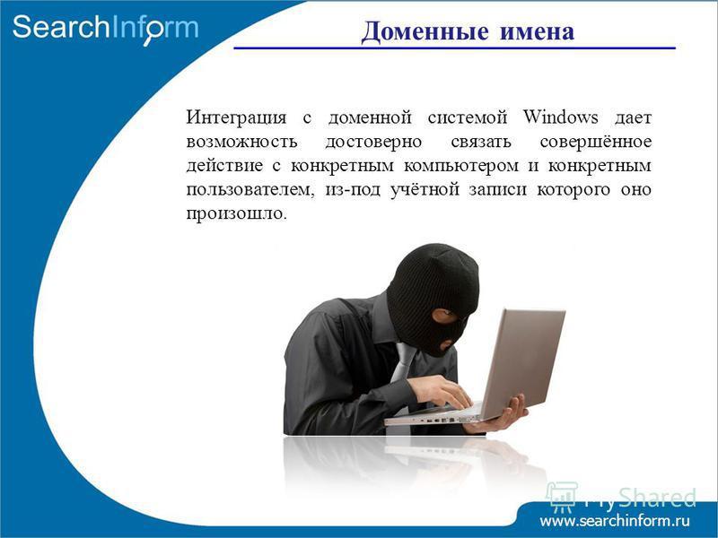 Доменные имена www.searchinform.ru Интеграция с доменной системой Windows дает возможность достоверно связать совершённое действие с конкретным компьютером и конкретным пользователем, из-под учётной записи которого оно произошло.