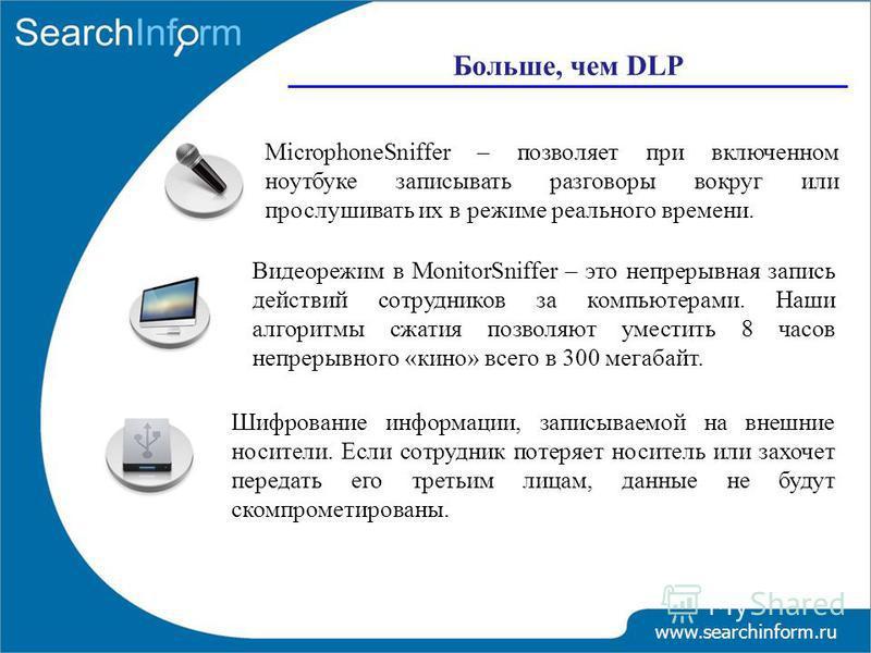 www.searchinform.ru Больше, чем DLP Шифрование информации, записываемой на внешние носители. Если сотрудник потеряет носитель или захочет передать его третьим лицам, данные не будут скомпрометированы. MicrophoneSniffer – позволяет при включенном ноут