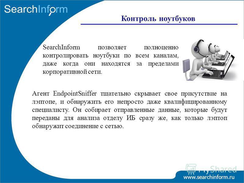 www.searchinform.ru SearchInform позволяет полноценно контролировать ноутбуки по всем каналам, даже когда они находятся за пределами корпоративной сети. Агент EndpointSniffer тщательно скрывает свое присутствие на лэптопе, и обнаружить его непросто д