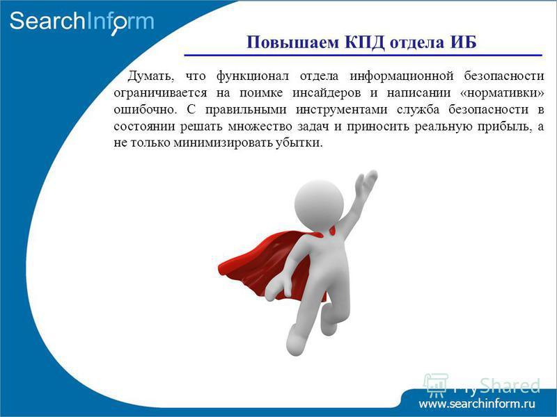 www.searchinform.ru Повышаем КПД отдела ИБ Думать, что функционал отдела информационной безопасности ограничивается на поимке инсайдеров и написании «нормативки» ошибочно. С правильными инструментами служба безопасности в состоянии решать множество з