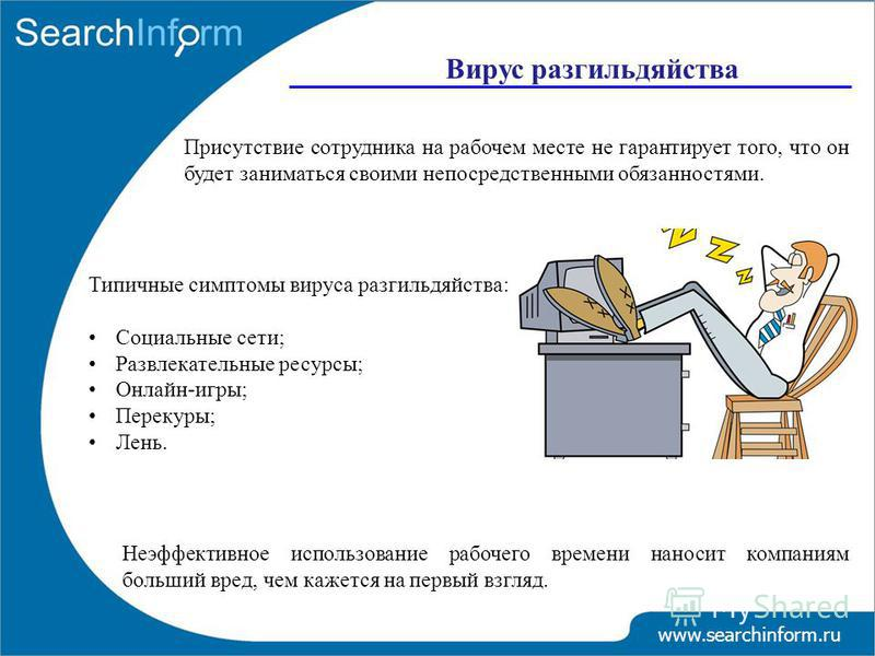 www.searchinform.ru Вирус разгильдяйства Присутствие сотрудника на рабочем месте не гарантирует того, что он будет заниматься своими непосредственными обязанностями. Типичные симптомы вируса разгильдяйства: Социальные сети; Развлекательные ресурсы; О
