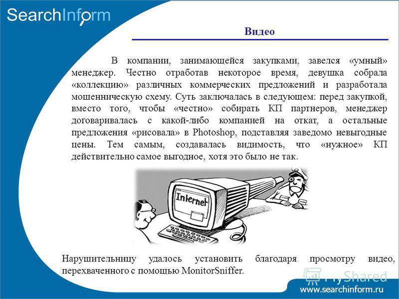 www.searchinform.ru В компании, занимающейся закупками, завелся «умный» менеджер. Честно отработав некоторое время, девушка собрала «коллекцию» различных коммерческих предложений и разработала мошенническую схему. Суть заключалась в следующем: перед