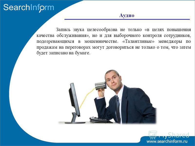 www.searchinform.ru Запись звука целесообразна не только «в целях повышения качества обслуживания», но и для выборочного контроля сотрудников, подозревающихся в мошенничестве. «Талантливые» менеджеры по продажам на переговорах могут договориться не т