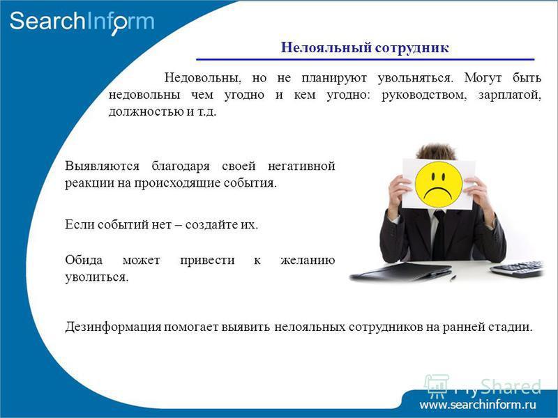 Нелояльный сотрудник www.searchinform.ru Недовольны, но не планируют увольняться. Могут быть недовольны чем угодно и кем угодно: руководством, зарплатой, должностью и т.д. Дезинформация помогает выявить нелояльных сотрудников на ранней стадии. Выявля
