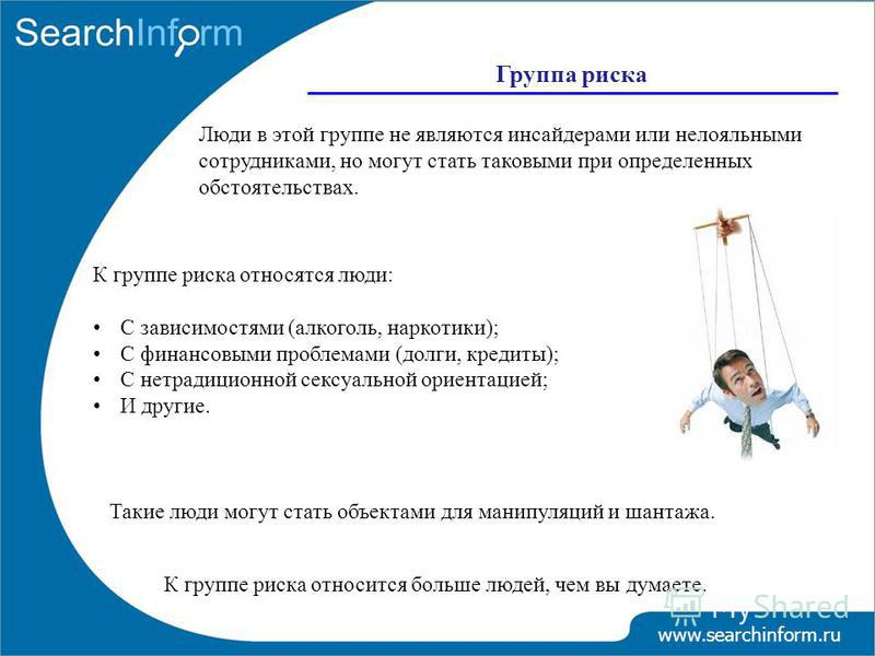 Группа риска www.searchinform.ru Люди в этой группе не являются инсайдерами или нелояльными сотрудниками, но могут стать таковыми при определенных обстоятельствах. К группе риска относится больше людей, чем вы думаете. К группе риска относятся люди: