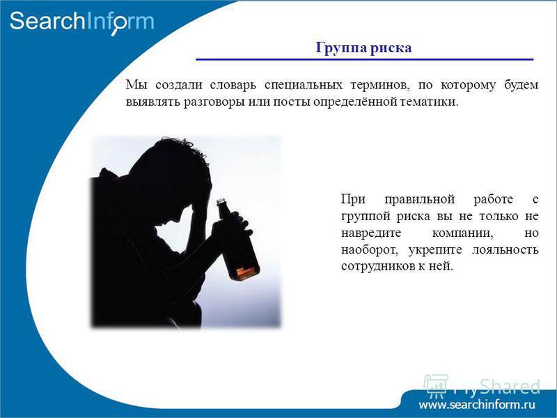 Группа риска www.searchinform.ru Мы создали словарь специальных терминов, по которому будем выявлять разговоры или посты определённой тематики. При правильной работе с группой риска вы не только не навредите компании, но наоборот, укрепите лояльность
