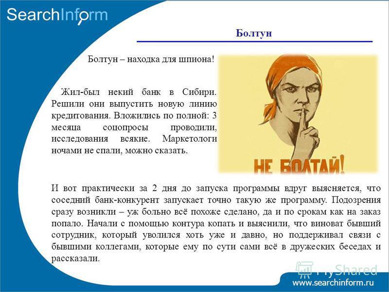 Болтун www.searchinform.ru Болтун – находка для шпиона! Жил-был некий банк в Сибири. Решили они выпустить новую линию кредитования. Вложились по полной: 3 месяца соцопросы проводили, исследования всякие. Маркетологи ночами не спали, можно сказать. И
