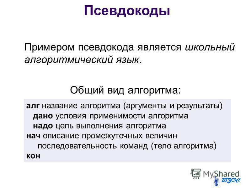 Примером псевдокода является школьный алгоритмический язык. Общий вид алгоритма: алг название алгоритма (аргументы и результаты) дано условия применимости алгоритма надо цель выполнения алгоритма нач описание промежуточных величин последовательность