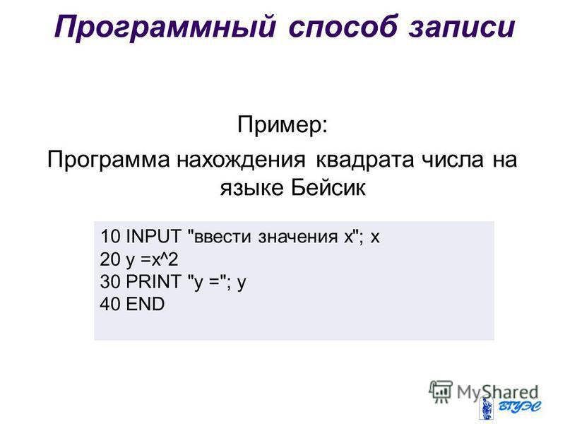 Программный способ записи Пример: Программа нахождения квадрата числа на языке Бейсик 10 INPUT ввести значения x; x 20 y =x^2 30 PRINT y =; y 40 END