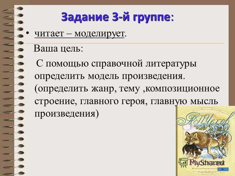 Задание 3-й группе: читает – моделирует. Ваша цель: С помощью справочной литературы определить модель произведения. (определить жанр, тему,композиционное строение, главного героя, главную мысль произведения)
