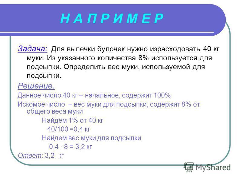 Н А П Р И М Е Р Задача: Для выпечки булочек нужно израсходовать 40 кг муки. Из указанного количества 8% используется для подсыпки. Определить вес муки, используемой для подсыпки. Решение. Данное число 40 кг – начальное, содержит 100% Искомое число –
