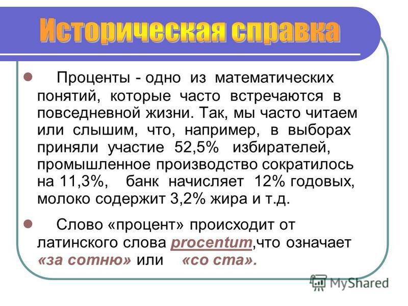 Проценты - одно из математических понятий, которые часто встречаются в повседневной жизни. Так, мы часто читаем или слышим, что, например, в выборах приняли участие 52,5% избирателей, промышленное производство сократилось на 11,3%, банк начисляет 12%