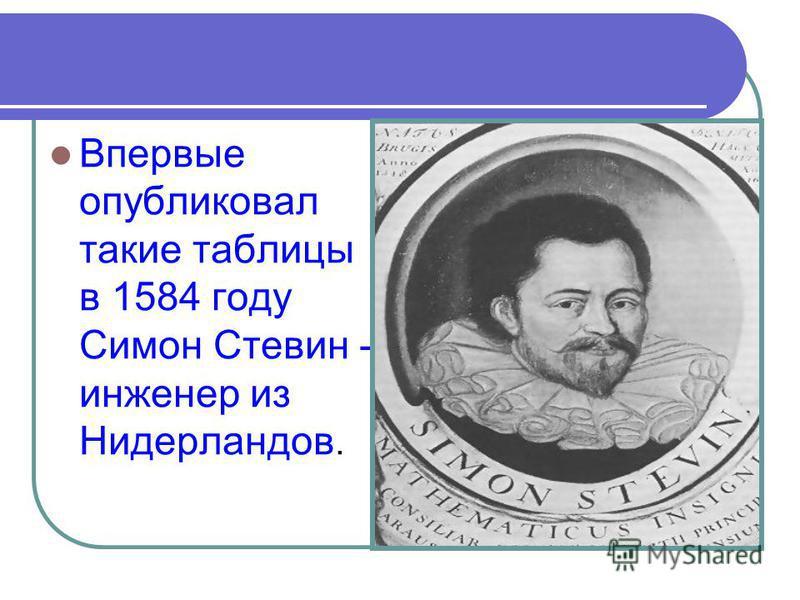 Впервые опубликовал такие таблицы в 1584 году Симон Стевин - инженер из Нидерландов.
